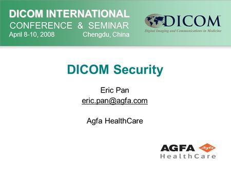 DICOM INTERNATIONAL DICOM INTERNATIONAL CONFERENCE & SEMINAR April 8-10, 2008 Chengdu, China DICOM Security Eric Pan Agfa HealthCare.