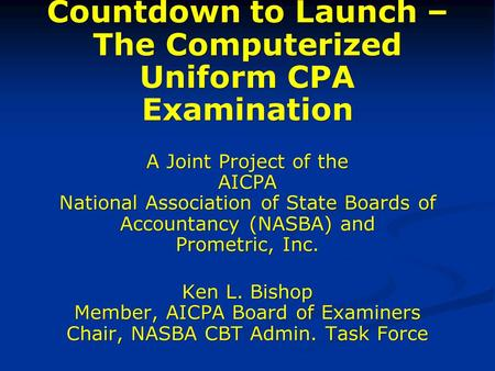 Countdown to Launch – The Computerized Uniform CPA Examination A Joint Project of the AICPA National Association of State Boards of Accountancy (NASBA)