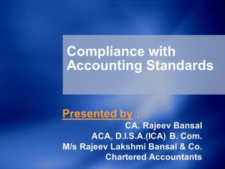Compliance with Accounting Standards Presented by : CA. Rajeev Bansal ACA, D.I.S.A.(ICA) B. Com. M/s Rajeev Lakshmi Bansal & Co. Chartered Accountants.