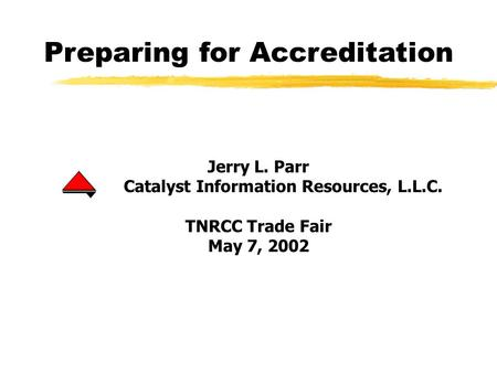 Preparing for Accreditation Jerry L. Parr Catalyst Information Resources, L.L.C. TNRCC Trade Fair May 7, 2002.