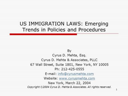 1 US IMMIGRATION LAWS: Emerging Trends in Policies and Procedures By Cyrus D. Mehta, Esq. Cyrus D. Mehta & Associates, PLLC 67 Wall Street, Suite 1801,
