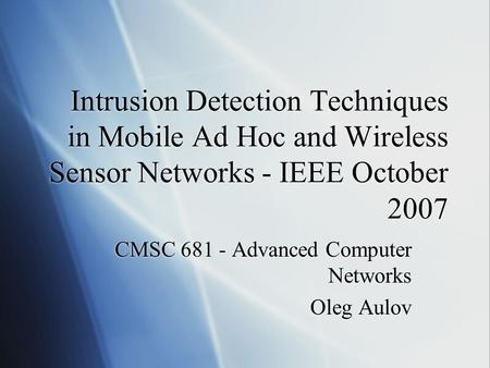 Intrusion Detection Techniques in Mobile Ad Hoc and Wireless Sensor Networks - IEEE October 2007 CMSC 681 - Advanced Computer Networks Oleg Aulov CMSC.