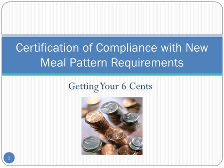 Getting Your 6 Cents 1 Certification of Compliance with New Meal Pattern Requirements.