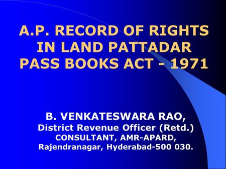 A.P. RECORD OF RIGHTS IN LAND PATTADAR PASS BOOKS ACT - 1971 B. VENKATESWARA RAO, District Revenue Officer (Retd.) CONSULTANT, AMR-APARD, Rajendranagar,