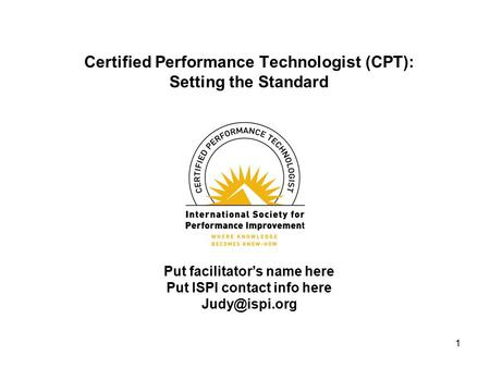 1 Certified Performance Technologist (CPT): Setting the Standard Put facilitator's name here Put ISPI contact info here