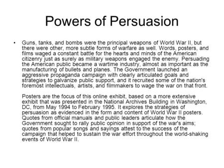 Powers of Persuasion Guns, tanks, and bombs were the principal weapons of World War II, but there were other, more subtle forms of warfare as well. Words,