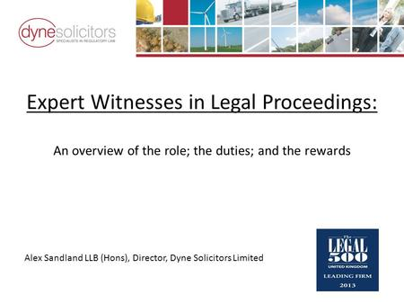 Expert Witnesses in Legal Proceedings: An overview of the role; the duties; and the rewards Alex Sandland LLB (Hons), Director, Dyne Solicitors Limited.
