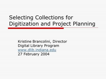 Selecting Collections for Digitization and Project Planning Kristine Brancolini, Director Digital Library Program www.dlib.indiana.edu 27 February 2004.