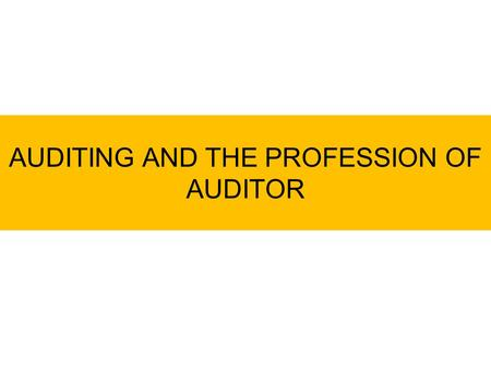 AUDITING AND THE PROFESSION OF AUDITOR. What is Auditing? Facts/ Events Standards/ Criteria Report Auditing Ther process of testing the conformity among.