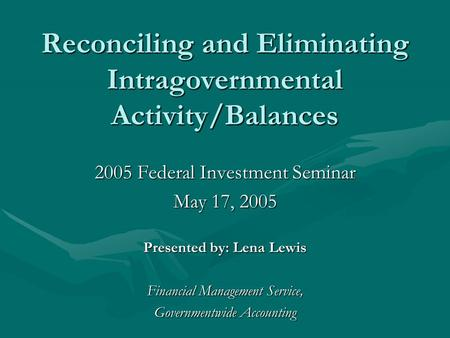 Reconciling and Eliminating Intragovernmental Activity/Balances 2005 Federal Investment Seminar May 17, 2005 Presented by: Lena Lewis Financial Management.