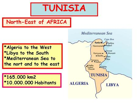 TUNISIA North-East of AFRICA *Algeria to the West *Libya to the South *Mediterranean Sea to the nort and to the east *165.000 km2 *10.000.000 Habitants.