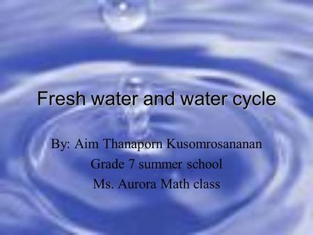 Fresh water and water cycle By: Aim Thanaporn Kusomrosananan Grade 7 summer school Ms. Aurora Math class.