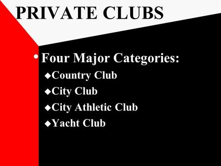 PRIVATE CLUBS Four Major Categories:  Country Club  City Club  City Athletic Club  Yacht Club.