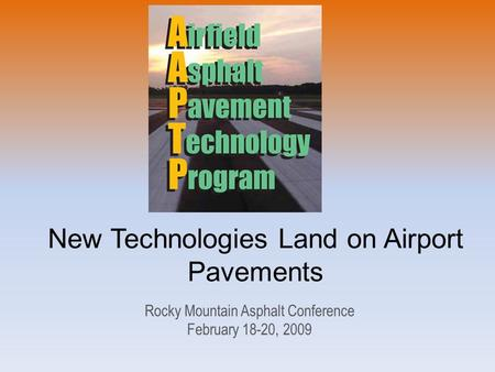 New Technologies Land on Airport Pavements Rocky Mountain Asphalt Conference February 18-20, 2009.