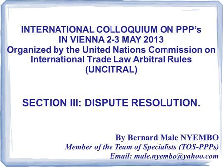 INTERNATIONAL COLLOQUIUM ON PPP's IN VIENNA 2-3 MAY 2013 Organized by the United Nations Commission on International Trade Law Arbitral Rules (UNCITRAL)