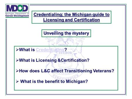 What is Credentialing?Credentialing  What is Licensing &Certification?  How does L&C affect Transitioning Veterans?  What is the benefit to Michigan?
