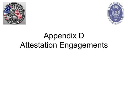Appendix D Attestation Engagements. Attestation Engagements Review GAGAS Chapter 6 AICPA Statements on Standards for Attestation Engagements –For additional.