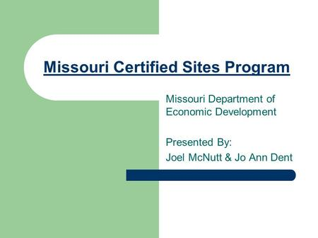 Missouri Certified Sites Program Missouri Department of Economic Development Presented By: Joel McNutt & Jo Ann Dent.