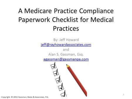 A Medicare Practice Compliance Paperwork Checklist for Medical Practices By: Jeff Howard and Alan S. Gassman, Esq.