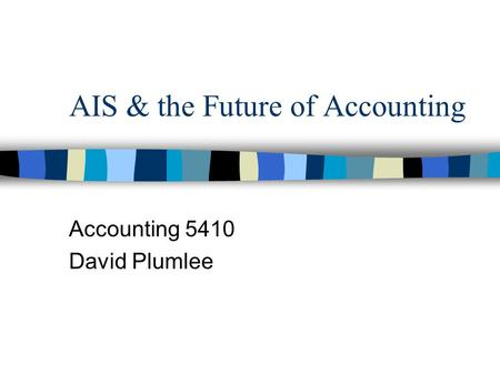 AIS & the Future of Accounting Accounting 5410 David Plumlee.