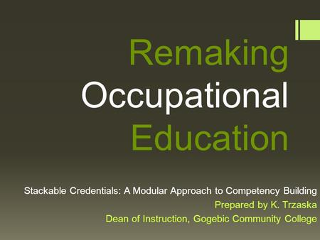 Remaking Occupational Education Stackable Credentials: A Modular Approach to Competency Building Prepared by K. Trzaska Dean of Instruction, Gogebic Community.
