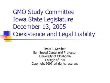 GMO Study Committee Iowa State Legislature December 13, 2005 Coexistence and Legal Liability Drew L. Kershen Earl Sneed Centennial Professor University.