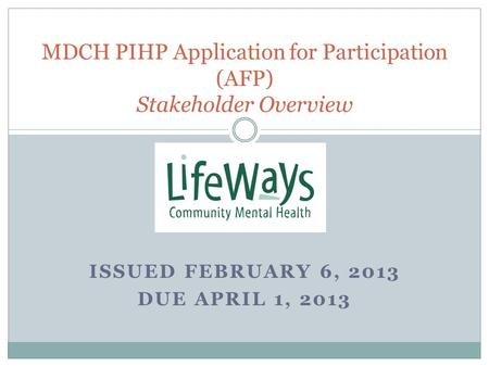 ISSUED FEBRUARY 6, 2013 DUE APRIL 1, 2013 MDCH PIHP Application for Participation (AFP) Stakeholder Overview.
