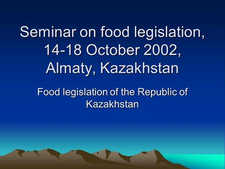 Seminar on food legislation, 14-18 October 2002, Almaty, Kazakhstan Food legislation of the Republic of Kazakhstan.