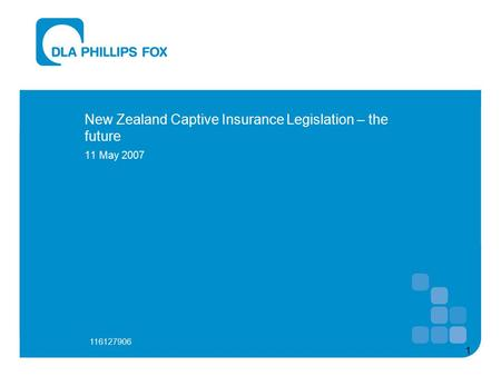 1 New Zealand Captive Insurance Legislation – the future 11 May 2007 116127906.