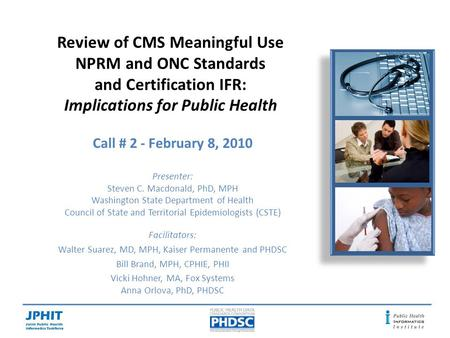 Review of CMS Meaningful Use NPRM and ONC Standards and Certification IFR: Implications for Public Health Call # 2 - February 8, 2010 Presenter: Steven.