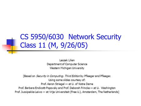 CS 5950/6030 Network Security Class 11 (M, 9/26/05) Leszek Lilien Department of Computer Science Western Michigan University [Based on Security in Computing.