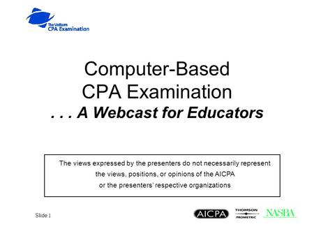 Slide 1 Computer-Based CPA Examination... A Webcast for Educators The views expressed by the presenters do not necessarily represent the views, positions,