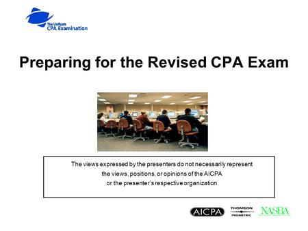Preparing for the Revised CPA Exam The views expressed by the presenters do not necessarily represent the views, positions, or opinions of the AICPA or.