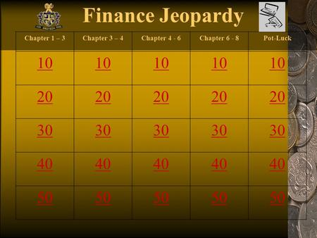 Finance Jeopardy Chapter 1 – 3Chapter 3 – 4Chapter 4 - 6Chapter 6 - 8Pot-Luck 10 20 30 40 50.