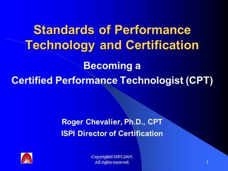 Copyright© ISPI 2005. All rights reserved. 1 Standards of Performance Technology and Certification Becoming a Certified Performance Technologist (CPT)