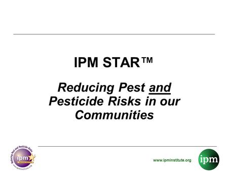 Www.ipminstitute.org IPM STAR™ Reducing Pest and Pesticide Risks in our Communities.