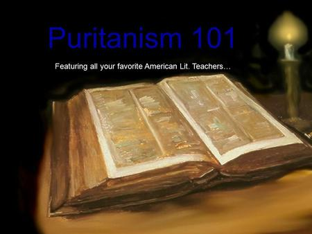 Puritanism 101 Featuring all your favorite American Lit. Teachers…