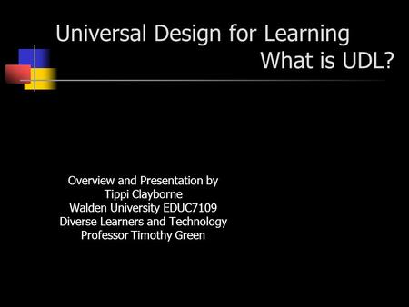 Universal Design for Learning What is UDL? Overview and Presentation by Tippi Clayborne Walden University EDUC7109 Diverse Learners and Technology Professor.