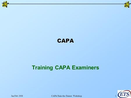 Jan/Feb 2008CAPA Train-the-Trainer Workshop1 CAPA Training CAPA Examiners.