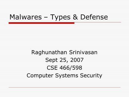 Malwares – Types & Defense Raghunathan Srinivasan Sept 25, 2007 CSE 466/598 Computer Systems Security.