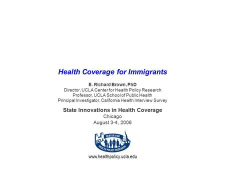 Www.healthpolicy.ucla.edu Health Coverage for Immigrants E. Richard Brown, PhD Director, UCLA Center for Health Policy Research Professor, UCLA School.