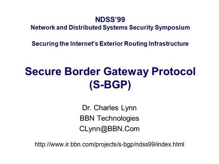 NDSS'99 Network and Distributed Systems Security Symposium Securing the Internet's Exterior Routing Infrastructure Secure Border Gateway Protocol (S-BGP)