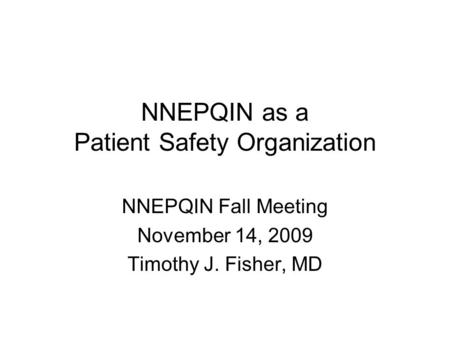 NNEPQIN as a Patient Safety Organization NNEPQIN Fall Meeting November 14, 2009 Timothy J. Fisher, MD.