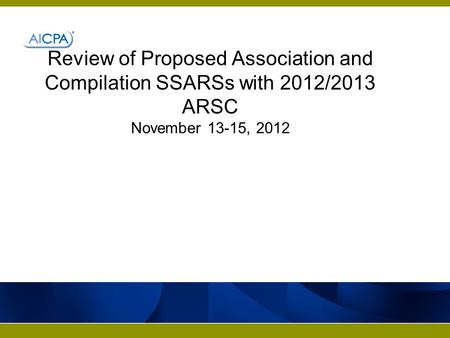 Review of Proposed Association and Compilation SSARSs with 2012/2013 ARSC November 13-15, 2012.