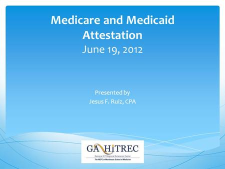 Medicare and Medicaid Attestation June 19, 2012 Presented by Jesus F. Ruiz, CPA.