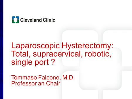 Laparoscopic Hysterectomy: Total, supracervical, robotic, single port ? Tommaso Falcone, M.D. Professor an Chair.