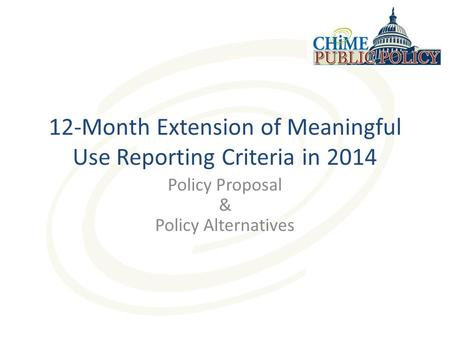 12-Month Extension of Meaningful Use Reporting Criteria in 2014 Policy Proposal & Policy Alternatives.