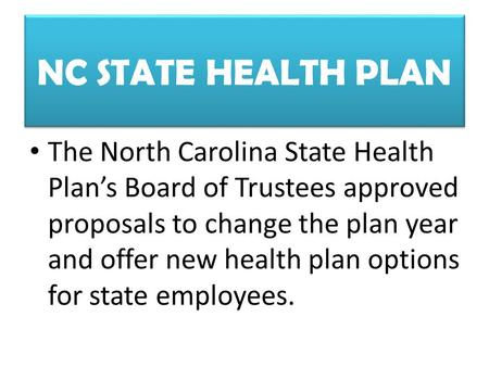 NC STATE HEALTH PLAN The North Carolina State Health Plan's Board of Trustees approved proposals to change the plan year and offer new health plan options.