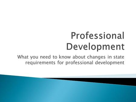 What you need to know about changes in state requirements for professional development.