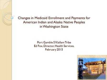 Changes in Medicaid Enrollment and Payments for American Indian and Alaska Native Peoples in Washington State Port Gamble S'Klallam Tribe Ed Fox, Director,